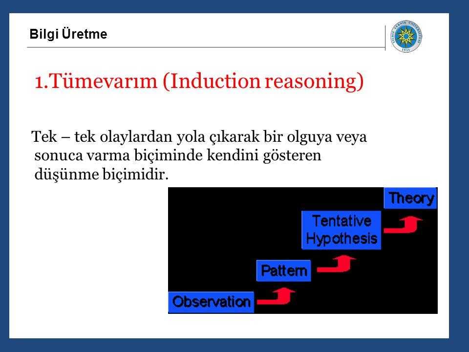 Bilgi Üretme 1.Tümevarım (Induction reasoning) Tek – tek olaylardan yola çıkarak bir olguya veya sonuca varma biçiminde kendini gösteren düşünme biçim