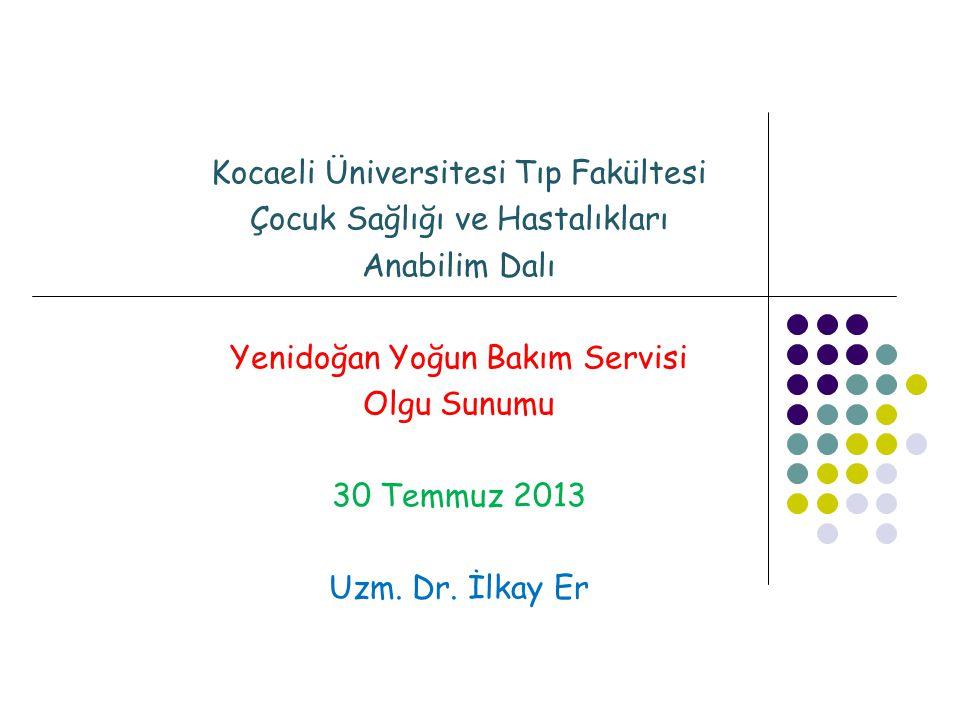 Kocaeli Üniversitesi Tıp Fakültesi Çocuk Sağlığı ve Hastalıkları Anabilim Dalı Yenidoğan Yoğun Bakım Servisi Olgu Sunumu 30 Temmuz 2013 Uzm.