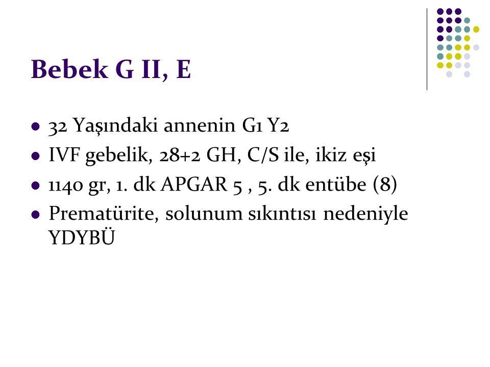 Bebek G II, E 32 Yaşındaki annenin G1 Y2 IVF gebelik, 28+2 GH, C/S ile, ikiz eşi 1140 gr, 1. dk APGAR 5, 5. dk entübe (8) Prematürite, solunum sıkıntı