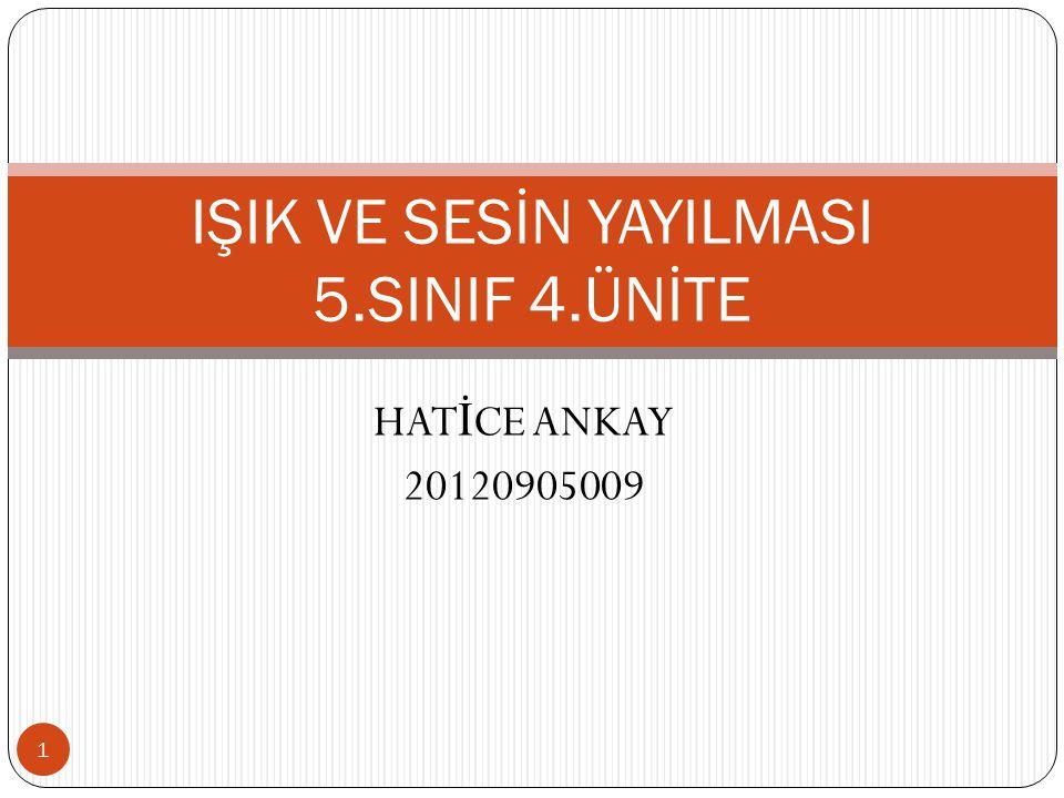 HAT İ CE ANKAY 20120905009 IŞIK VE SESİN YAYILMASI 5.SINIF 4.ÜNİTE 1