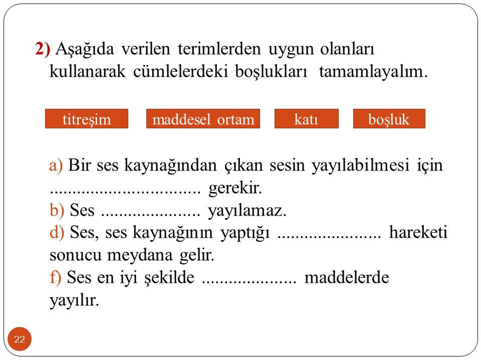 22 2) Aşağıda verilen terimlerden uygun olanları kullanarak cümlelerdeki boşlukları tamamlayalım. a) Bir ses kaynağından çıkan sesin yayılabilmesi içi