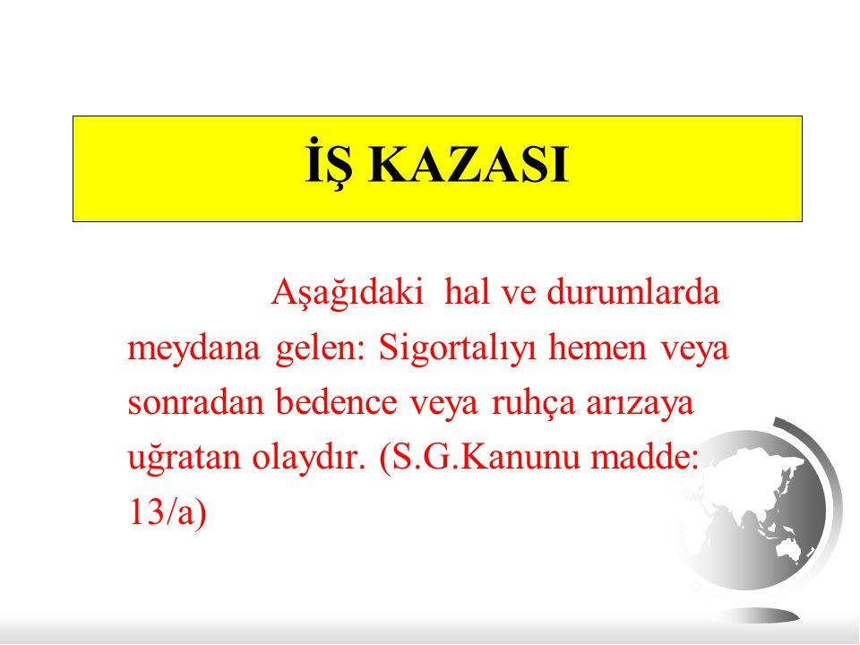 İŞ KAZASI Aşağıdaki hal ve durumlarda meydana gelen: Sigortalıyı hemen veya sonradan bedence veya ruhça arızaya uğratan olaydır. (S.G.Kanunu madde: 13