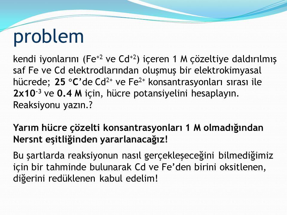 problem kendi iyonlarını (Fe +2 ve Cd +2 ) içeren 1 M çözeltiye daldırılmış saf Fe ve Cd elektrodlarından oluşmuş bir elektrokimyasal hücrede; 25  C'
