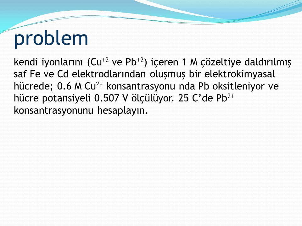problem kendi iyonlarını (Cu +2 ve Pb +2 ) içeren 1 M çözeltiye daldırılmış saf Fe ve Cd elektrodlarından oluşmuş bir elektrokimyasal hücrede; 0.6 M C