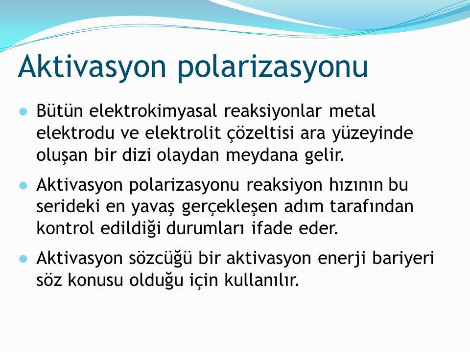 Aktivasyon polarizasyonu ●Bütün elektrokimyasal reaksiyonlar metal elektrodu ve elektrolit çözeltisi ara yüzeyinde oluşan bir dizi olaydan meydana gel