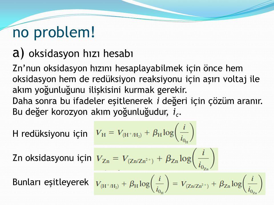no problem! a) oksidasyon hızı hesabı Zn'nun oksidasyon hızını hesaplayabilmek için önce hem oksidasyon hem de redüksiyon reaksiyonu için aşırı voltaj