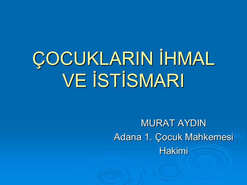 ÇOCUKLARIN İHMAL VE İSTİSMARI MURAT AYDIN Adana 1. Çocuk Mahkemesi Hakimi