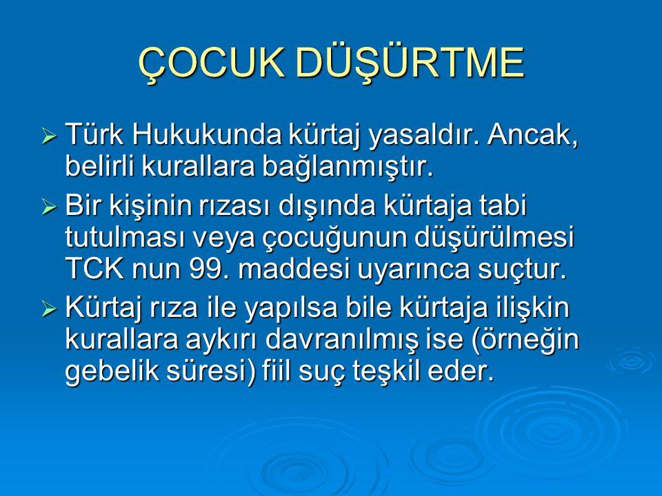 ÇOCUK DÜŞÜRTME  Türk Hukukunda kürtaj yasaldır. Ancak, belirli kurallara bağlanmıştır.  Bir kişinin rızası dışında kürtaja tabi tutulması veya çocuğ