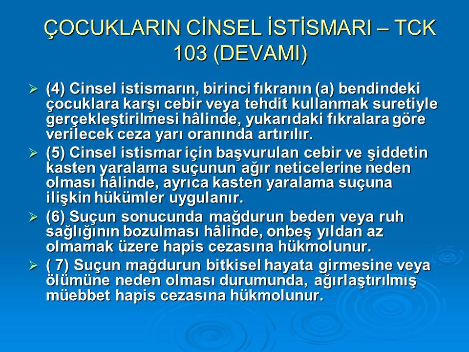 ÇOCUKLARIN CİNSEL İSTİSMARI – TCK 103 (DEVAMI)  (4) Cinsel istismarın, birinci fıkranın (a) bendindeki çocuklara karşı cebir veya tehdit kullanmak su
