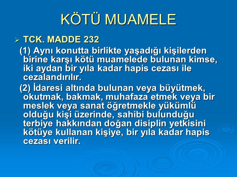 KÖTÜ MUAMELE  TCK. MADDE 232 (1) Aynı konutta birlikte yaşadığı kişilerden birine karşı kötü muamelede bulunan kimse, iki aydan bir yıla kadar hapis