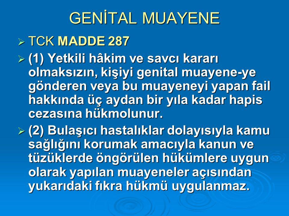 GENİTAL MUAYENE  TCK MADDE 287  (1) Yetkili hâkim ve savcı kararı olmaksızın, kişiyi genital muayene-ye gönderen veya bu muayeneyi yapan fail hakkın
