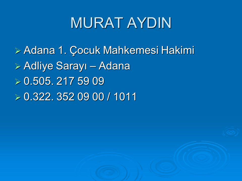 MURAT AYDIN  Adana 1. Çocuk Mahkemesi Hakimi  Adliye Sarayı – Adana  0.505. 217 59 09  0.322. 352 09 00 / 1011