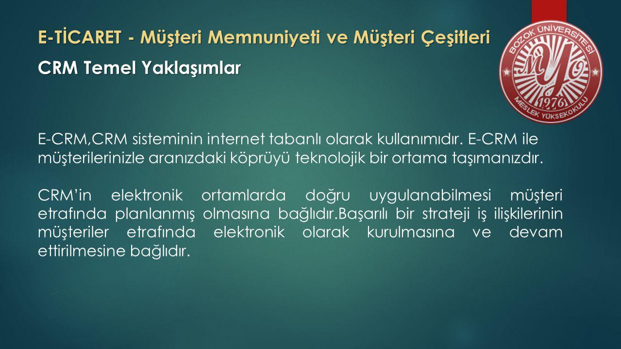 E-TİCARET - Müşteri Memnuniyeti ve Müşteri Çeşitleri CRM Temel Yaklaşımlar E-CRM,CRM sisteminin internet tabanlı olarak kullanımıdır.