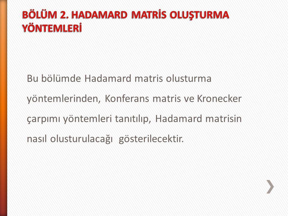 Bu bölümde Hadamard matris olusturma yöntemlerinden, Konferans matris ve Kronecker çarpımı yöntemleri tanıtılıp, Hadamard matrisin nasıl olusturulacağ