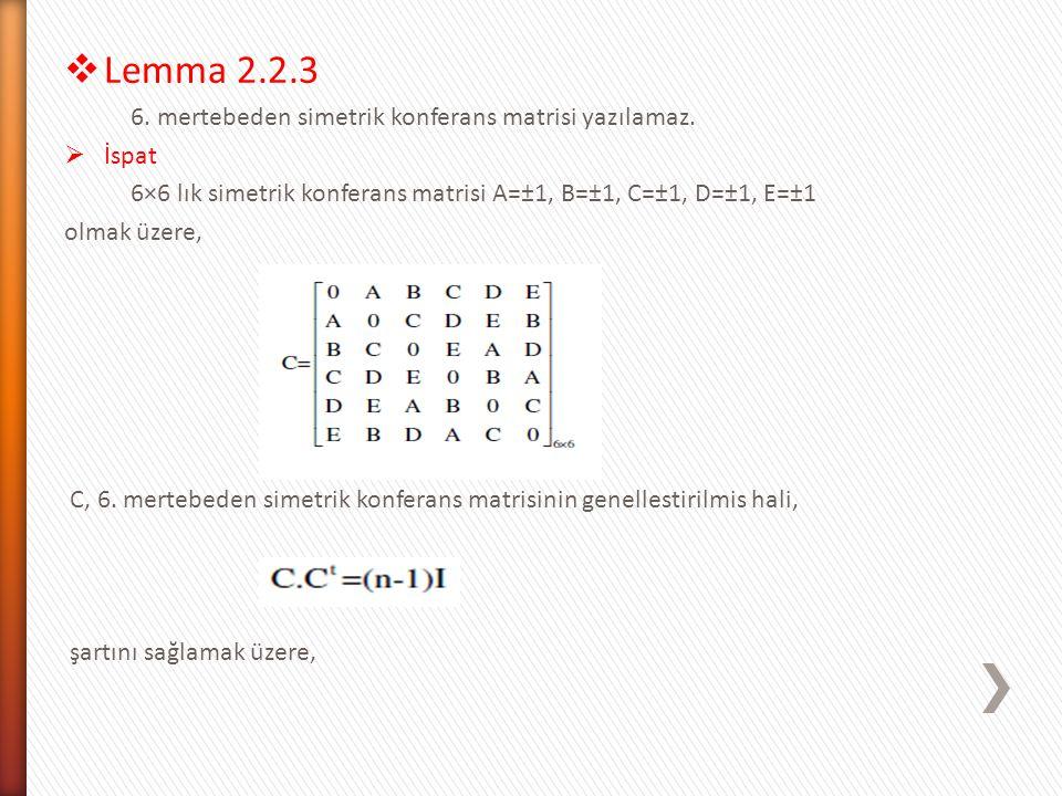  Lemma 2.2.3 6. mertebeden simetrik konferans matrisi yazılamaz.  İspat 6×6 lık simetrik konferans matrisi A=±1, B=±1, C=±1, D=±1, E=±1 olmak üzere,