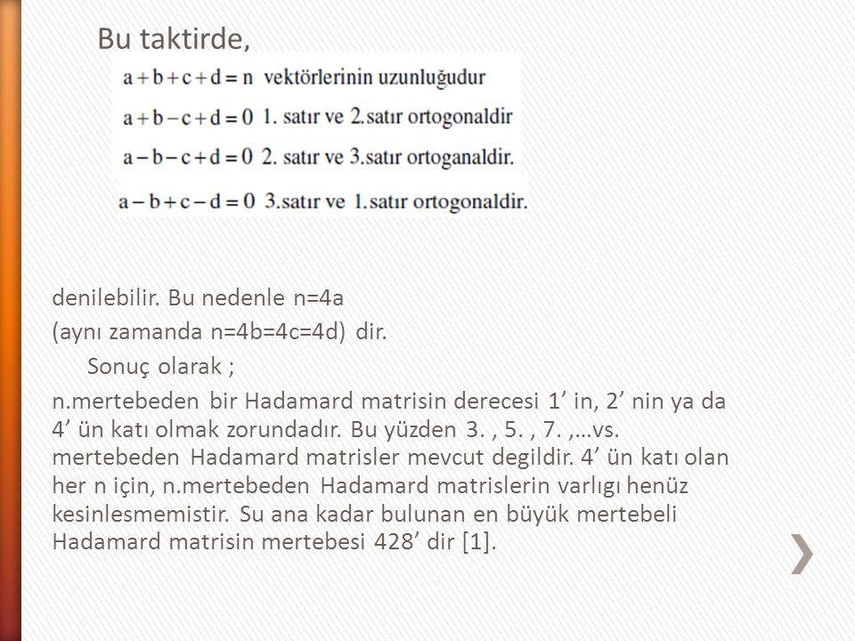 Bu taktirde, denilebilir. Bu nedenle n=4a (aynı zamanda n=4b=4c=4d) dir. Sonuç olarak ; n.mertebeden bir Hadamard matrisin derecesi 1' in, 2' nin ya d