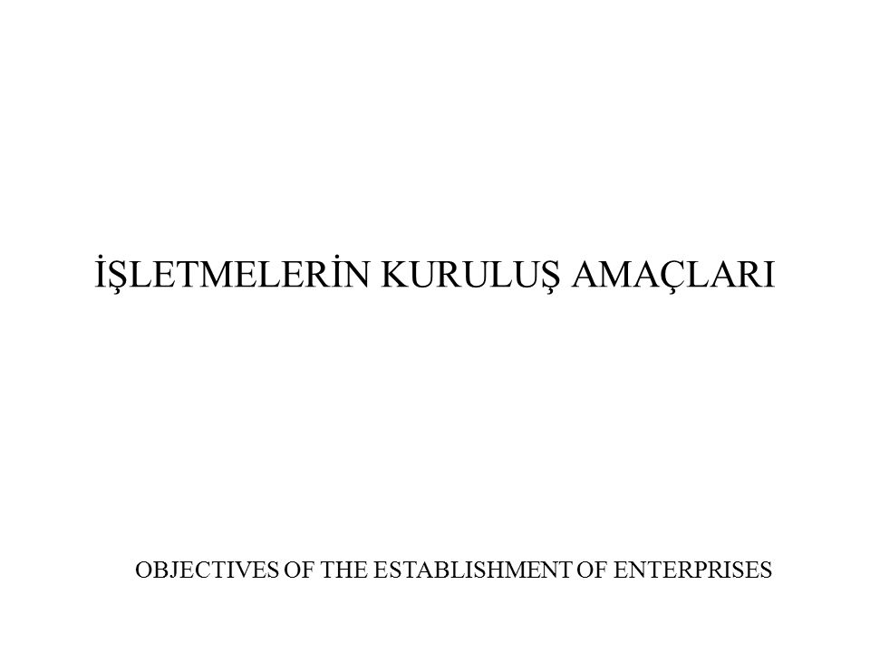 İŞLETMELERİN KURULUŞ AMAÇLARI OBJECTIVES OF THE ESTABLISHMENT OF ENTERPRISES