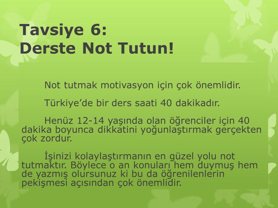 Tavsiye 6: Derste Not Tutun! Not tutmak motivasyon için çok önemlidir. Türkiye'de bir ders saati 40 dakikadır. Henüz 12-14 yaşında olan öğrenciler içi