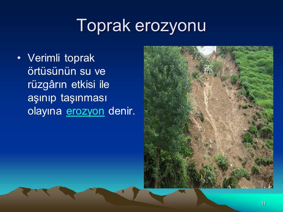 11 Toprak erozyonu Verimli toprak örtüsünün su ve rüzgârın etkisi ile aşınıp taşınması olayına erozyon denir.erozyon