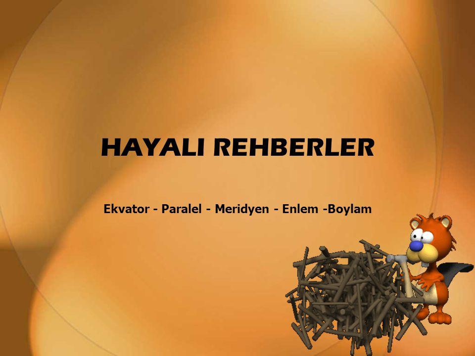 Ekvator - Paralel - Meridyen - Enlem -Boylam HAYALI REHBERLER