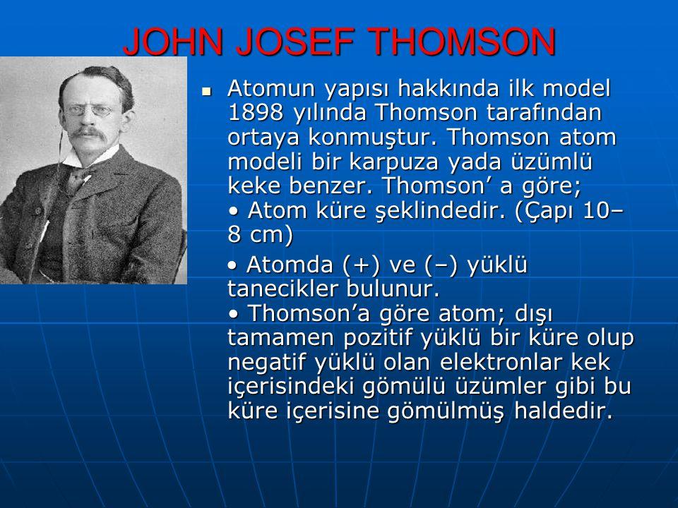 JOHN JOSEF THOMSON Atomun yapısı hakkında ilk model 1898 yılında Thomson tarafından ortaya konmuştur. Thomson atom modeli bir karpuza yada üzümlü keke