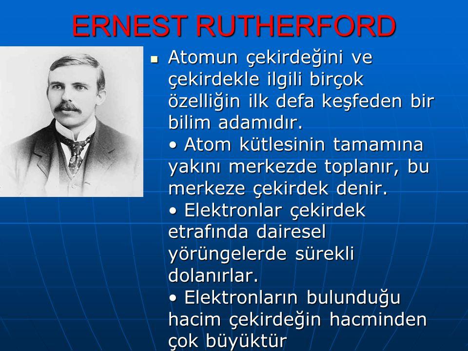 ERNEST RUTHERFORD Atomun çekirdeğini ve çekirdekle ilgili birçok özelliğin ilk defa keşfeden bir bilim adamıdır. Atom kütlesinin tamamına yakını merke
