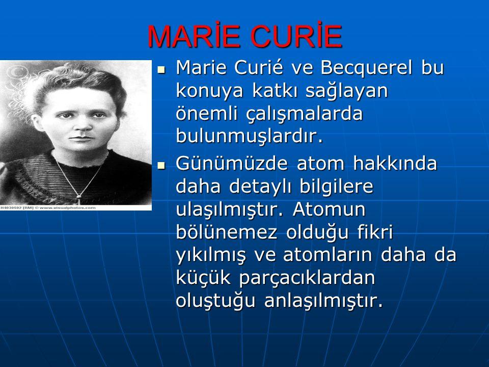 MARİE CURİE Marie Curié ve Becquerel bu konuya katkı sağlayan önemli çalışmalarda bulunmuşlardır. Marie Curié ve Becquerel bu konuya katkı sağlayan ön