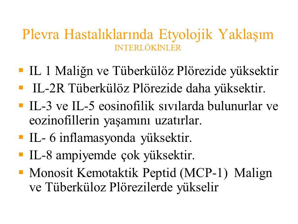 Plevra Hastalıklarında Etyolojik Yaklaşım INTERLÖKİNLER  IL 1 Maliğn ve Tüberkülöz Plörezide yüksektir  IL-2R Tüberkülöz Plörezide daha yüksektir.