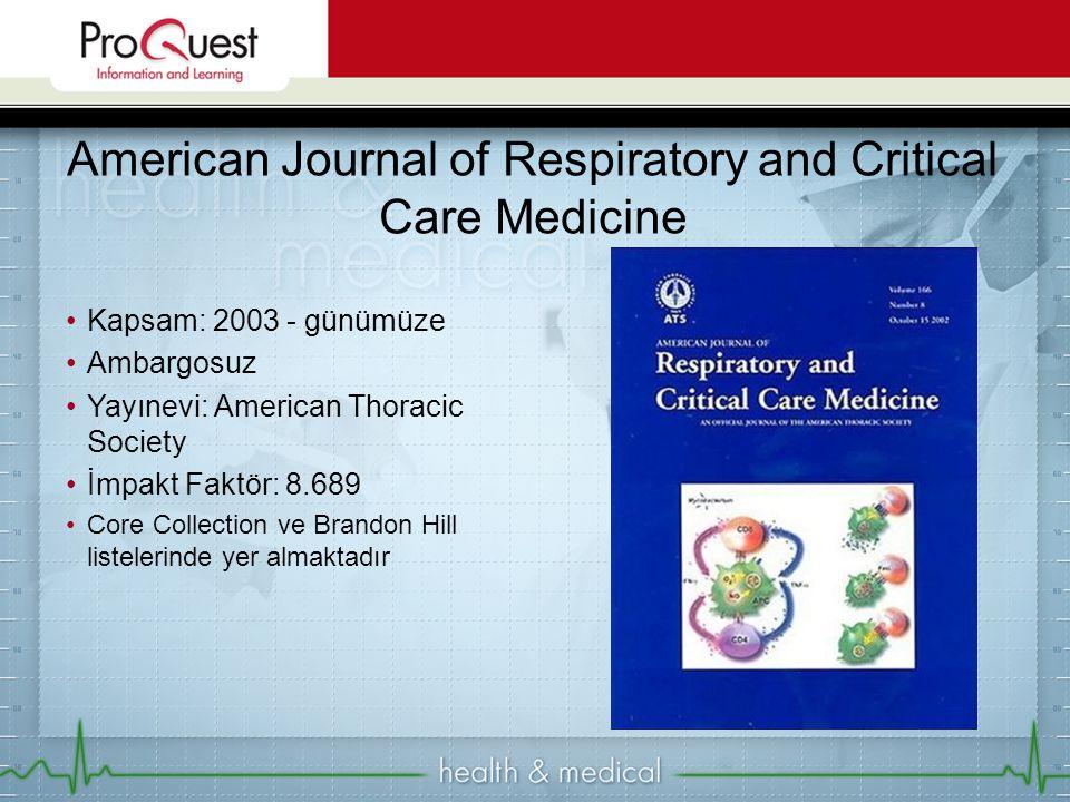 Kapsam: 2003 - günümüze Ambargosuz Yayınevi: American Thoracic Society İmpakt Faktör: 8.689 Core Collection ve Brandon Hill listelerinde yer almaktadır American Journal of Respiratory and Critical Care Medicine