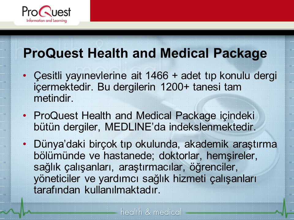 ProQuest Health and Medical Package Çesitli yayınevlerine ait 1466 + adet tıp konulu dergi içermektedir. Bu dergilerin 1200+ tanesi tam metindir. ProQ