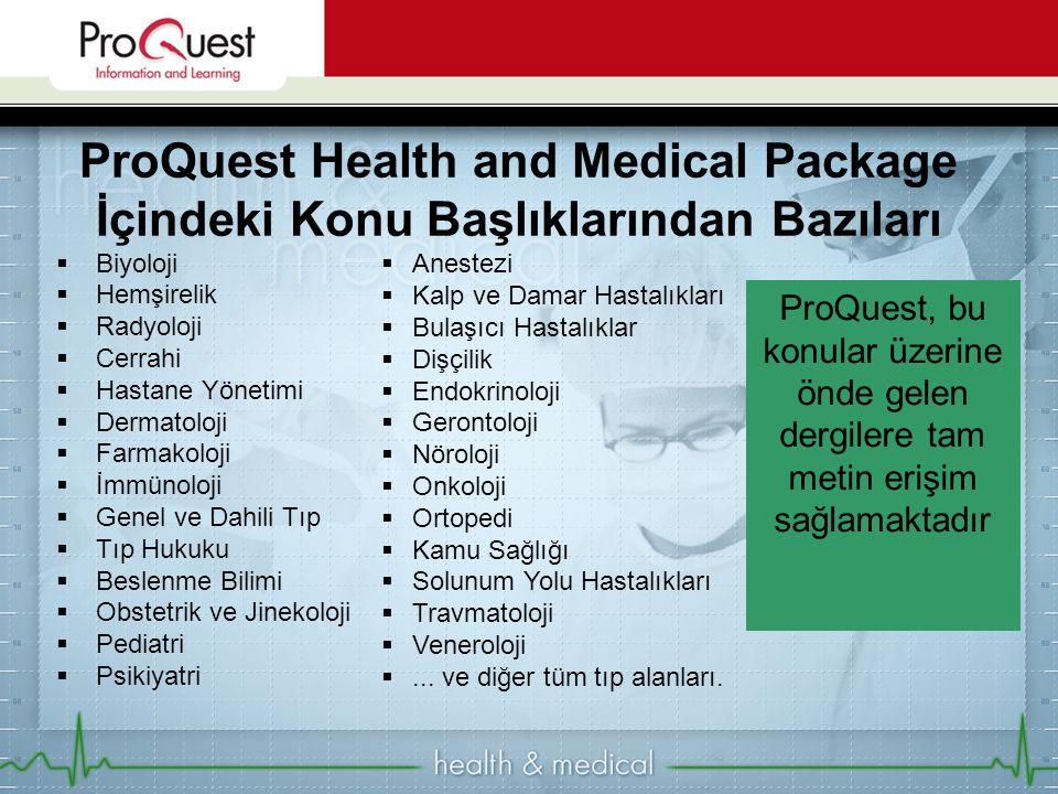 ProQuest, bu konular üzerine önde gelen dergilere tam metin erişim sağlamaktadır  Biyoloji  Hemşirelik  Radyoloji  Cerrahi  Hastane Yönetimi  Dermatoloji  Farmakoloji  İmmünoloji  Genel ve Dahili Tıp  Tıp Hukuku  Beslenme Bilimi  Obstetrik ve Jinekoloji  Pediatri  Psikiyatri ProQuest Health and Medical Package İçindeki Konu Başlıklarından Bazıları  Anestezi  Kalp ve Damar Hastalıkları  Bulaşıcı Hastalıklar  Dişçilik  Endokrinoloji  Gerontoloji  Nöroloji  Onkoloji  Ortopedi  Kamu Sağlığı  Solunum Yolu Hastalıkları  Travmatoloji  Veneroloji ...