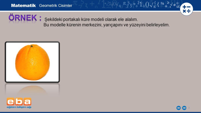 3 Şekildeki portakalı küre modeli olarak ele alalım. Bu modelle kürenin merkezini, yarıçapını ve yüzeyini belirleyelim. Geometrik Cisimler