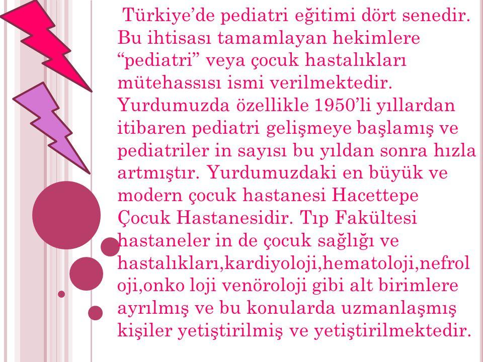 """Türkiye'de pediatri eğitimi dört senedir. Bu ihtisası tamamlayan hekimlere """"pediatri"""" veya çocuk hastalıkları mütehassısı ismi verilmektedir. Yurdumuz"""