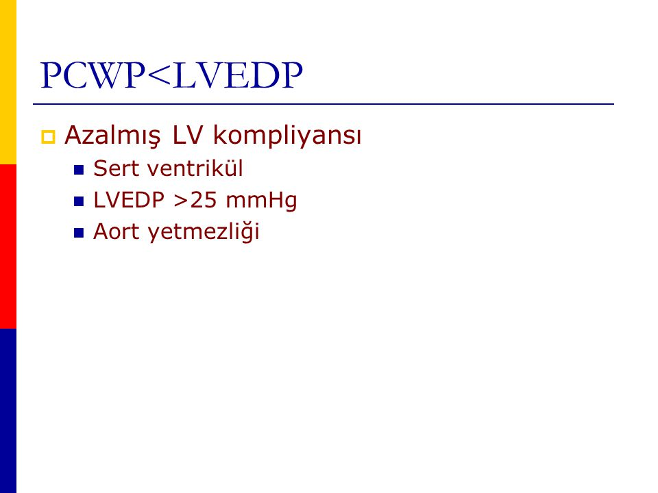 PCWP<LVEDP  Azalmış LV kompliyansı Sert ventrikül LVEDP >25 mmHg Aort yetmezliği