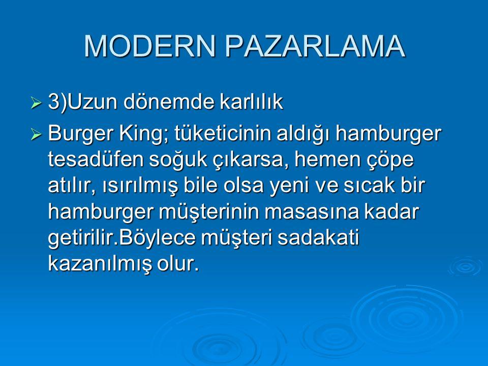 MODERN PAZARLAMA  3)Uzun dönemde karlılık  Burger King; tüketicinin aldığı hamburger tesadüfen soğuk çıkarsa, hemen çöpe atılır, ısırılmış bile olsa