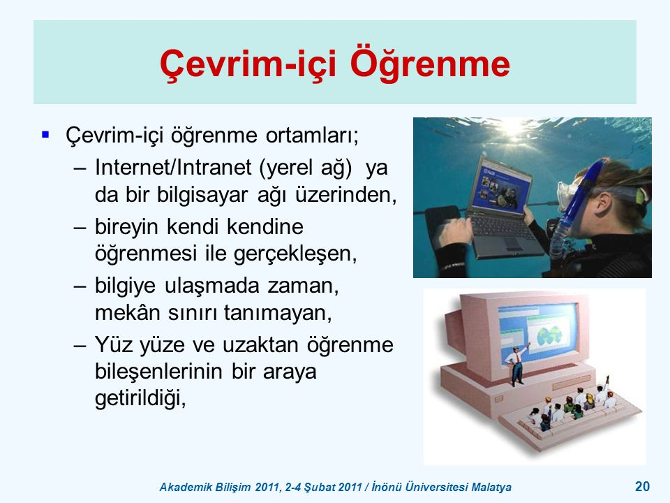 Akademik Bilişim 2011, 2-4 Şubat 2011 / İnönü Üniversitesi Malatya 20 Çevrim-içi Öğrenme  Çevrim-içi öğrenme ortamları; –Internet/Intranet (yerel ağ)