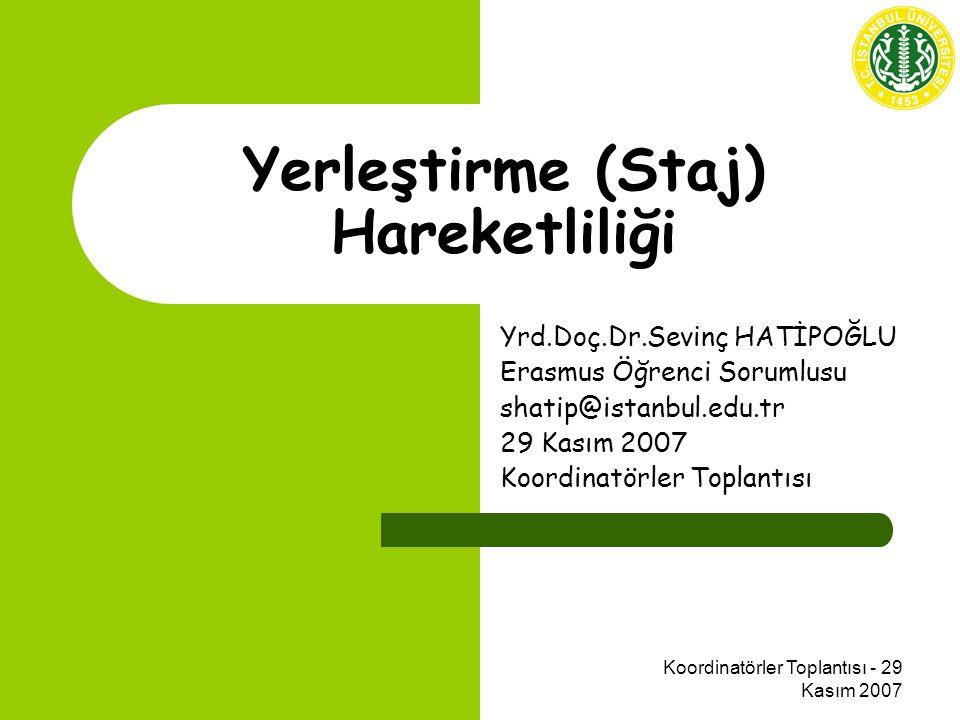 Koordinatörler Toplantısı - 29 Kasım 2007 Yerleştirme (Staj) Hareketliliği Yrd.Doç.Dr.Sevinç HATİPOĞLU Erasmus Öğrenci Sorumlusu shatip@istanbul.edu.tr 29 Kasım 2007 Koordinatörler Toplantısı