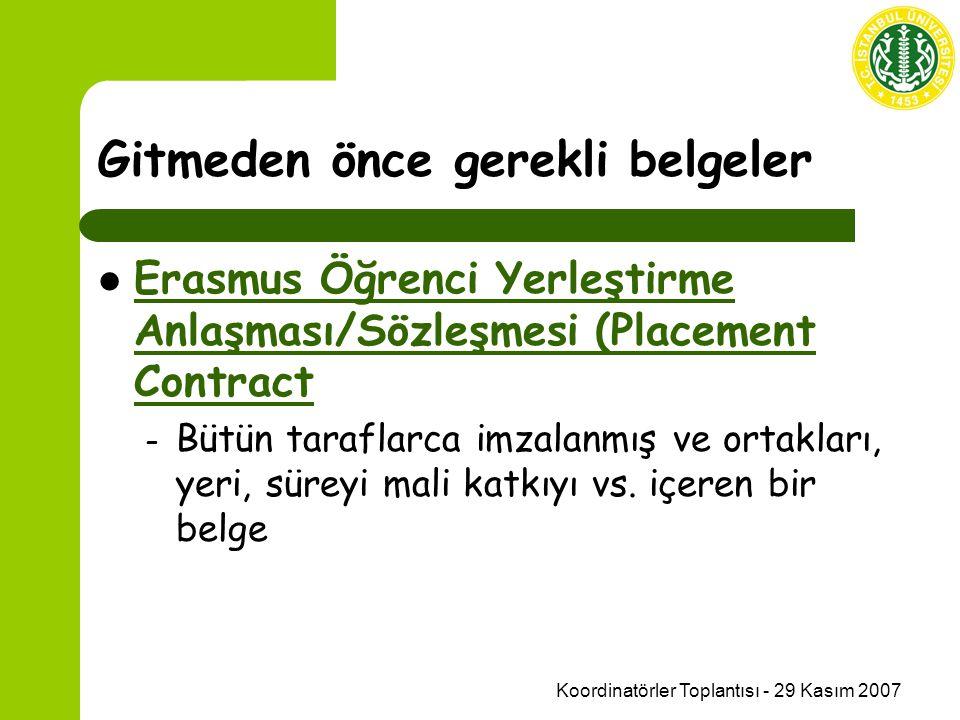 Koordinatörler Toplantısı - 29 Kasım 2007 Gitmeden önce gerekli belgeler Erasmus Öğrenci Yerleştirme Anlaşması/Sözleşmesi (Placement Contract Erasmus Öğrenci Yerleştirme Anlaşması/Sözleşmesi (Placement Contract – Bütün taraflarca imzalanmış ve ortakları, yeri, süreyi mali katkıyı vs.