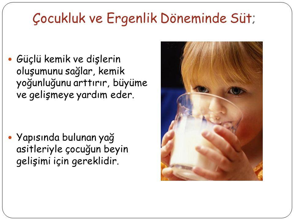 Çocukluk ve Ergenlik Döneminde Süt; Güçlü kemik ve dişlerin oluşumunu sağlar, kemik yoğunluğunu arttırır, büyüme ve gelişmeye yardım eder.