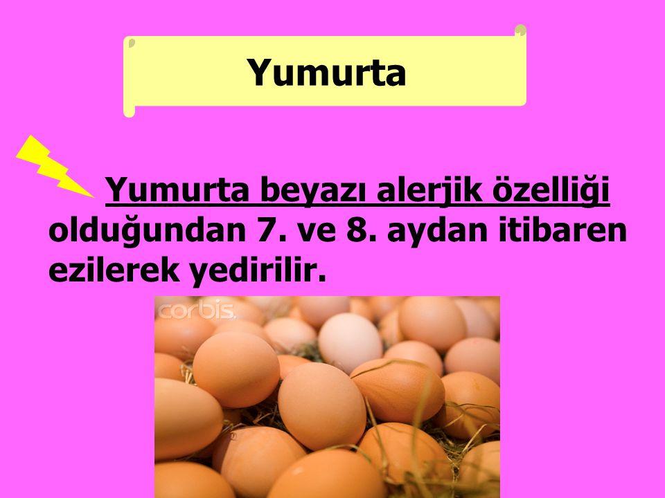 Yumurta beyazı alerjik özelliği olduğundan 7. ve 8. aydan itibaren ezilerek yedirilir. Yumurta