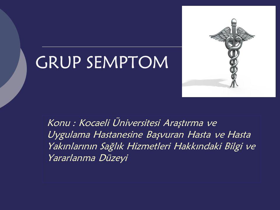 GRUP SEMPTOM Konu : Kocaeli Üniversitesi Araştırma ve Uygulama Hastanesine Başvuran Hasta ve Hasta Yakınlarının Sağlık Hizmetleri Hakkındaki Bilgi ve