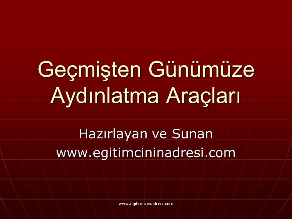 Geçmişten Günümüze Aydınlatma Araçları Hazırlayan ve Sunan www.egitimcininadresi.com www.egitimcininadresi.com