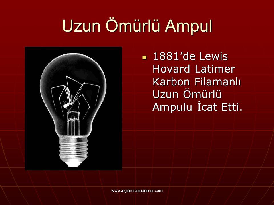 Uzun Ömürlü Ampul 1881'de Lewis Hovard Latimer Karbon Filamanlı Uzun Ömürlü Ampulu İcat Etti. 1881'de Lewis Hovard Latimer Karbon Filamanlı Uzun Ömürl