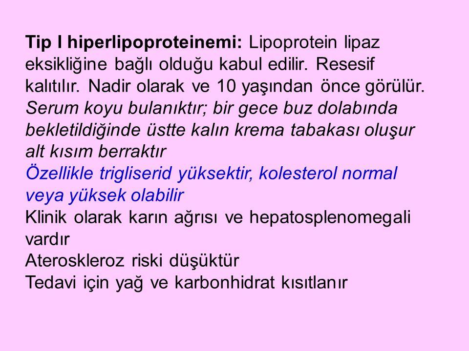 Tip I hiperlipoproteinemi: Lipoprotein lipaz eksikliğine bağlı olduğu kabul edilir. Resesif kalıtılır. Nadir olarak ve 10 yaşından önce görülür. Serum