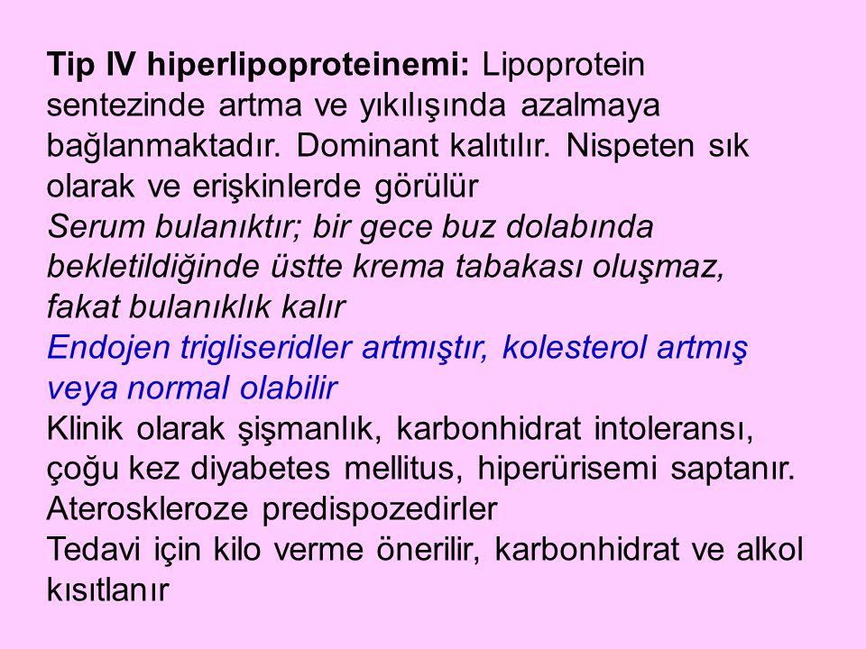 Tip IV hiperlipoproteinemi: Lipoprotein sentezinde artma ve yıkılışında azalmaya bağlanmaktadır. Dominant kalıtılır. Nispeten sık olarak ve erişkinler