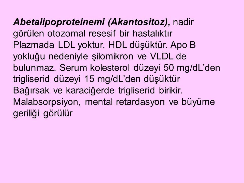 Abetalipoproteinemi (Akantositoz), nadir görülen otozomal resesif bir hastalıktır Plazmada LDL yoktur. HDL düşüktür. Apo B yokluğu nedeniyle şilomikro