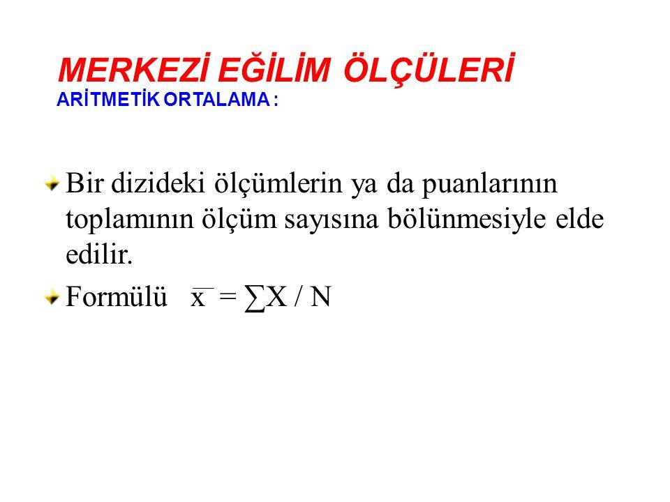 Bir dizideki ölçümlerin ya da puanlarının toplamının ölçüm sayısına bölünmesiyle elde edilir. Formülü x = ∑X / N MERKEZİ EĞİLİM ÖLÇÜLERİ ARİTMETİK ORT