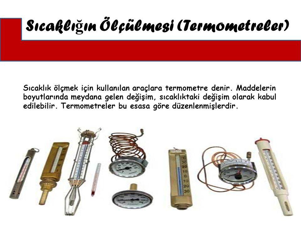 Sıcaklık ölçmek için kullanılan araçlara termometre denir. Maddelerin boyutlarında meydana gelen değişim, sıcaklıktaki değişim olarak kabul edilebilir