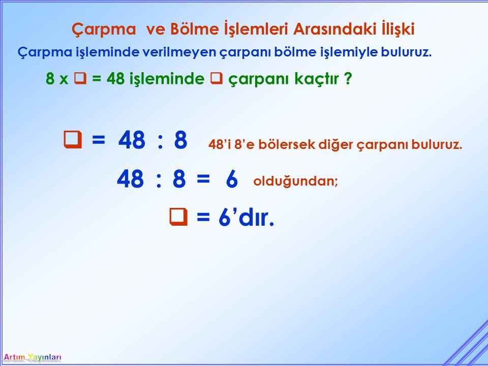 Çarpma ve Bölme İşlemleri Arasındaki İlişki Çarpma işleminde verilmeyen çarpanı bölme işlemiyle buluruz. 8 x  = 48 işleminde  çarpanı kaçtır ? 48'i