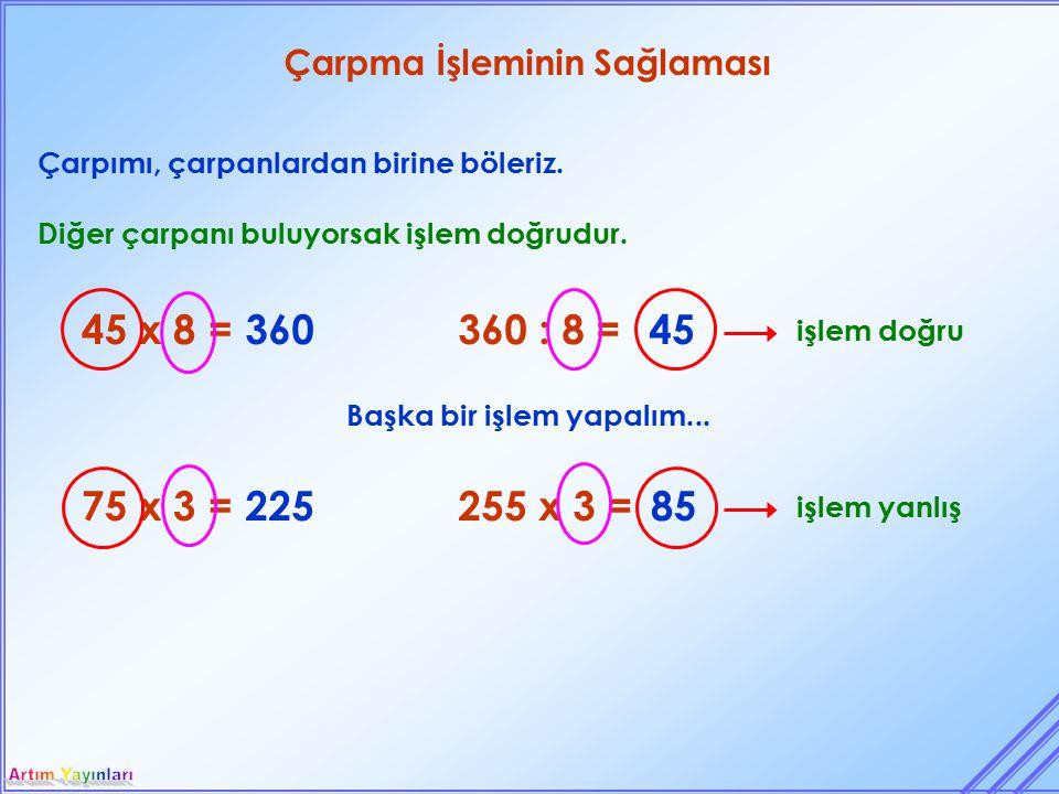 Çarpma İşleminin Sağlaması Çarpımı, çarpanlardan birine böleriz. 45 x 8 = Diğer çarpanı buluyorsak işlem doğrudur. 360 75 x 3 =225 360 : 8 =45 255 x 3